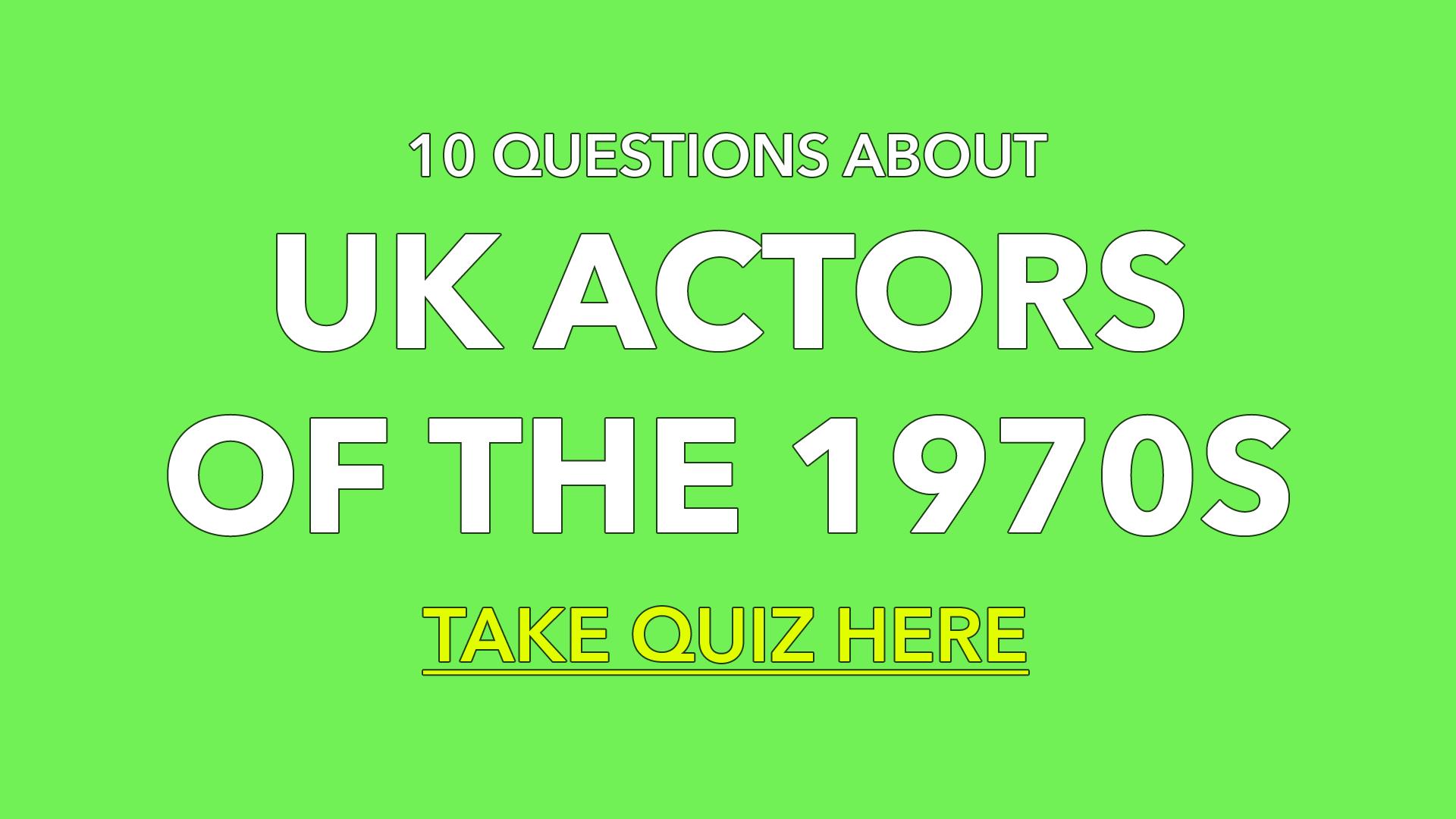 Quiz : UK Actors Of The 1970s